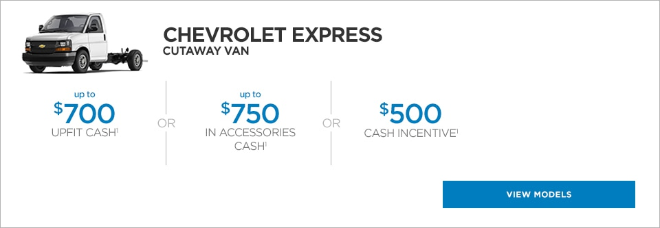 The Chevrolet Express Cutaway van, with up to $700 upfit cash or up to $750 in accessories cash or $500 cash incentive.