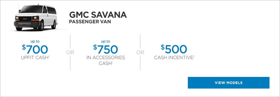 The GMC Savana Passenger van, with up to $700 upfit cash or up to $750 in accessories cash or up to $500 cash incentive.