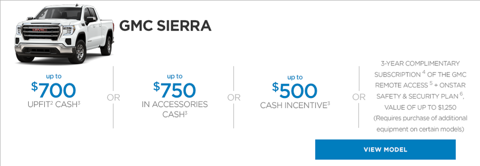 GMC SIERRA Up to $700 UPFIT2 CASH1  OR   Up to $750 IN ACCESSORIES CASH1  OR  Up to $500 CASH INCENTIVE1  VIEW MODEL