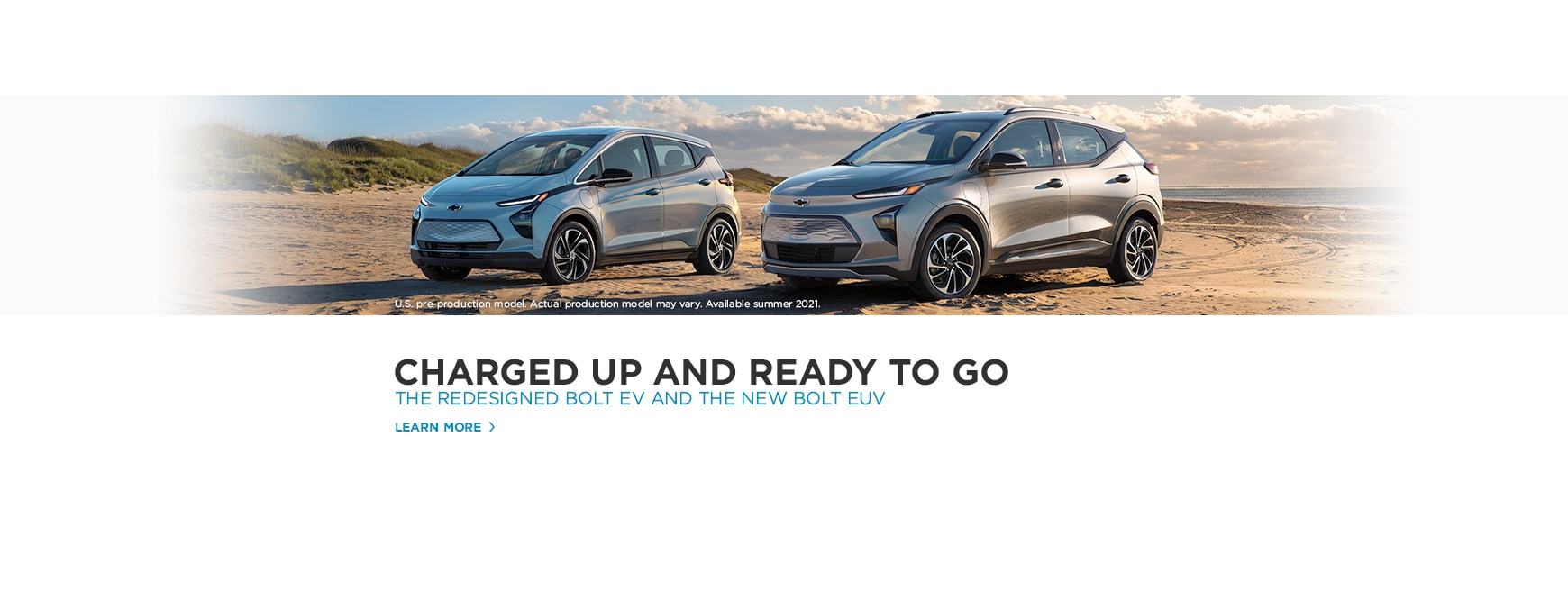 CHARGED UP AND READY TO GO.  THE REDESIGNED BOLT EV AND THE NEW BOLT EUV  U.S. pre-production model. Actual production model may vary. Available summer 2021. <LEARN MORE>